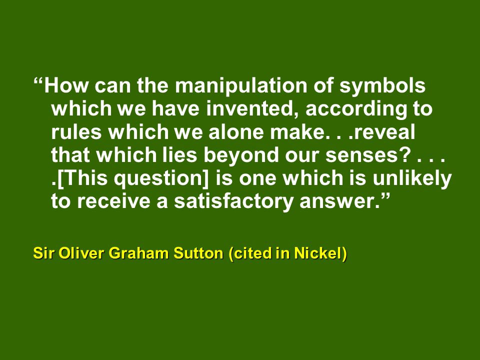 How can the manipulation of symbols which we have invented, according to rules which we alone make. . .reveal that which lies beyond our senses . . . .[This question] is one which is unlikely to receive a satisfactory answer.